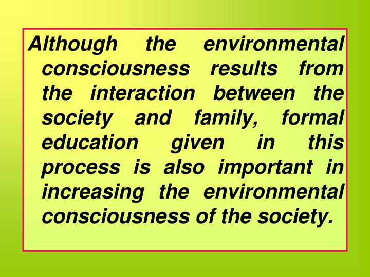 Although the environmental consciousness results from the interaction between the society and family, formal education given in this process is also important in increasing the environmental consciousness of the society.
