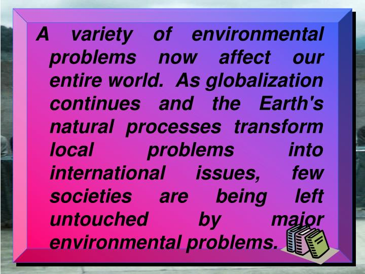 A variety of environmental problems now affect our entire world.  As globalization continues and the