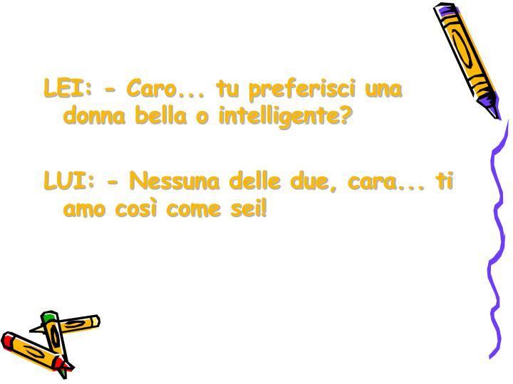 LEI: - Caro... tu preferisci una donna bella o intelligente?
