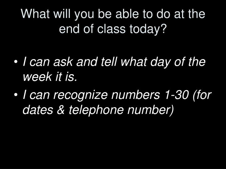 What will you be able to do at the end of class today?
