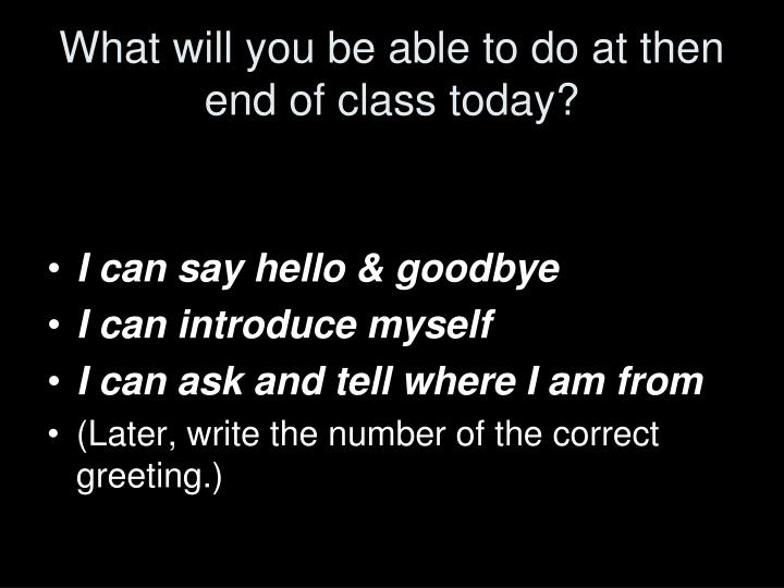 What will you be able to do at then end of class today?