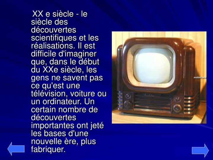 XX e siècle - le siècle des découvertes scientifiques et les réalisations. Il est difficile d'imaginer que, dans le début du XXe siècle, les gens ne savent pas ce qu'est une télévision, voiture ou un ordinateur. Un certain nombre de découvertes importantes ont jeté les bases d'une nouvelle ère, plus fabriquer.