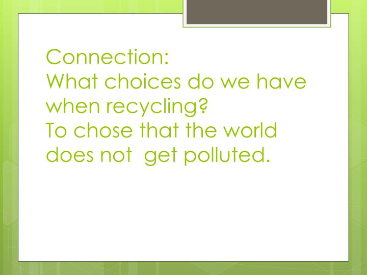 Connection what choices do we have when recycling to chose that the world does not get polluted
