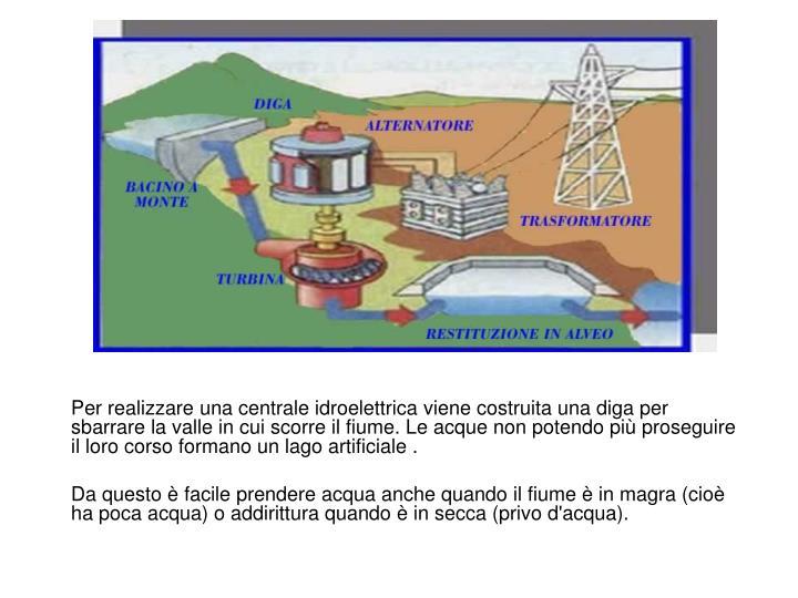 Per realizzare una centrale idroelettrica viene costruita una diga per sbarrare la valle in cui scorre il fiume. Le acque non potendo più proseguire il loro corso formano un lago artificiale .