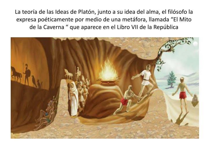 """La teoría de las Ideas de Platón, junto a su idea del alma, el filósofo la expresa poéticamente por medio de una metáfora, llamada """"El Mito de la Caverna """" que aparece en el Libro VII de la República"""