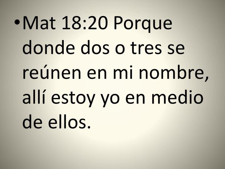 Mat 18:20 Porque donde dos o tres se reúnen en mi nombre, allí estoy yo en medio de ellos.