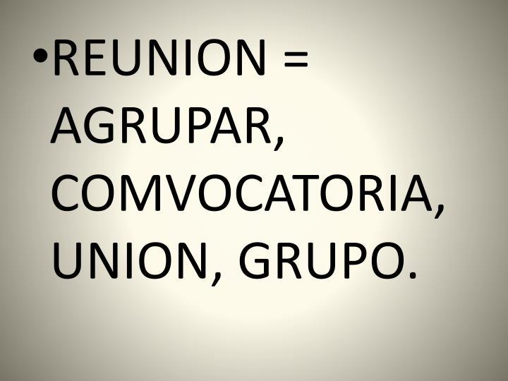 REUNION = AGRUPAR, COMVOCATORIA, UNION, GRUPO.