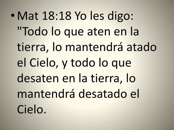 """Mat 18:18 Yo les digo: """"Todo lo que aten en la tierra, lo mantendrá atado el Cielo, y todo lo que desaten en la tierra, lo mantendrá desatado el Cielo."""