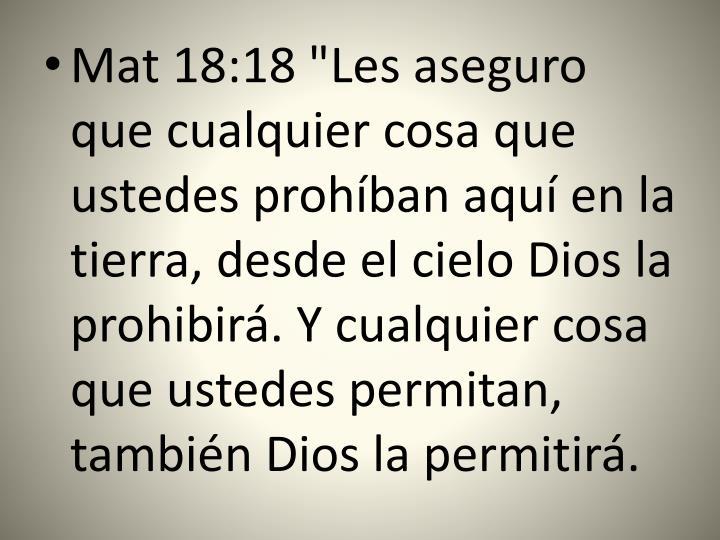 """Mat 18:18 """"Les aseguro que cualquier cosa que ustedes prohíban aquí en la tierra, desde el cielo Dios la prohibirá. Y cualquier cosa que ustedes permitan, también Dios la permitirá."""