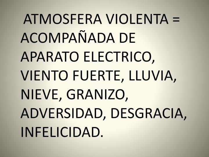 ATMOSFERA VIOLENTA = ACOMPAÑADA DE APARATO ELECTRICO, VIENTO FUERTE, LLUVIA, NIEVE, GRANIZO, ADVERSIDAD, DESGRACIA, INFELICIDAD.