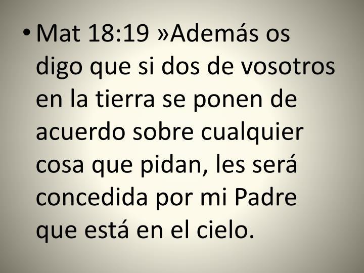 Mat 18:19 »Además os digo que si dos de vosotros en la tierra se ponen de acuerdo sobre cualquier cosa que pidan, les será concedida por mi Padre que está en el cielo.