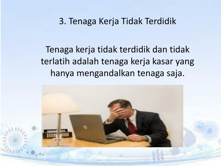 3. Tenaga Kerja Tidak Terdidik