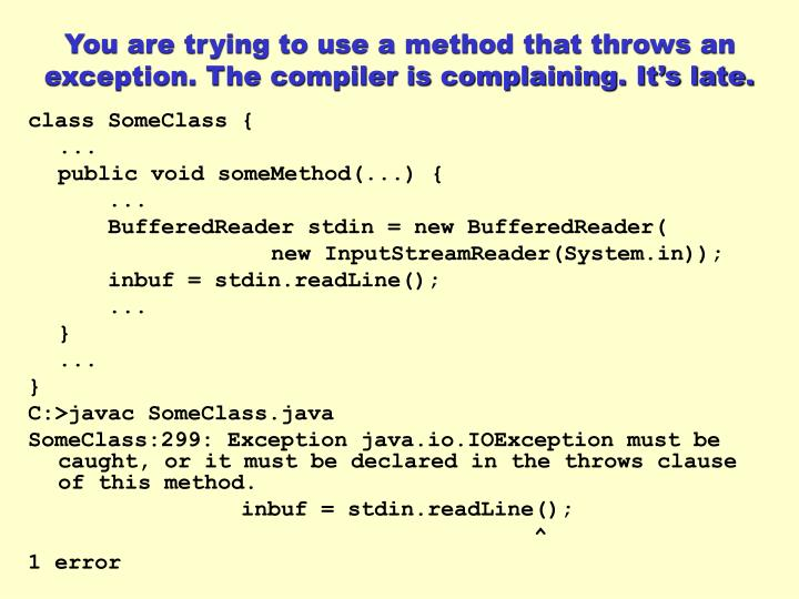 You are trying to use a method that throws an exception. The compiler is complaining. It's late.