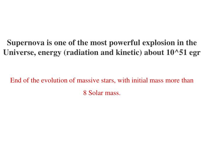 Supernova is one of the most powerful explosion in the Universe, energy (radiation and kinetic) about 10^51 egr