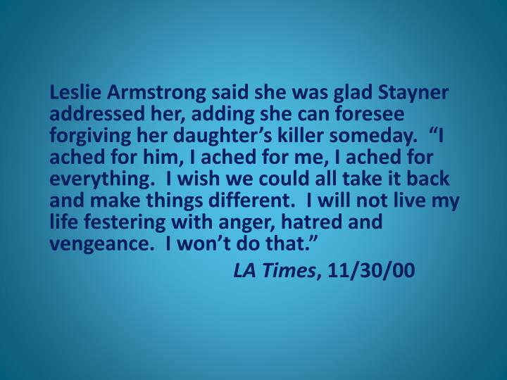 "Leslie Armstrong said she was glad Stayner addressed her, adding she can foresee forgiving her daughter's killer someday.  ""I ached for him, I ached for me, I ached for everything.  I wish we could all take it back and make things different.  I will not live my life festering with anger, hatred and vengeance.  I won't do that."""