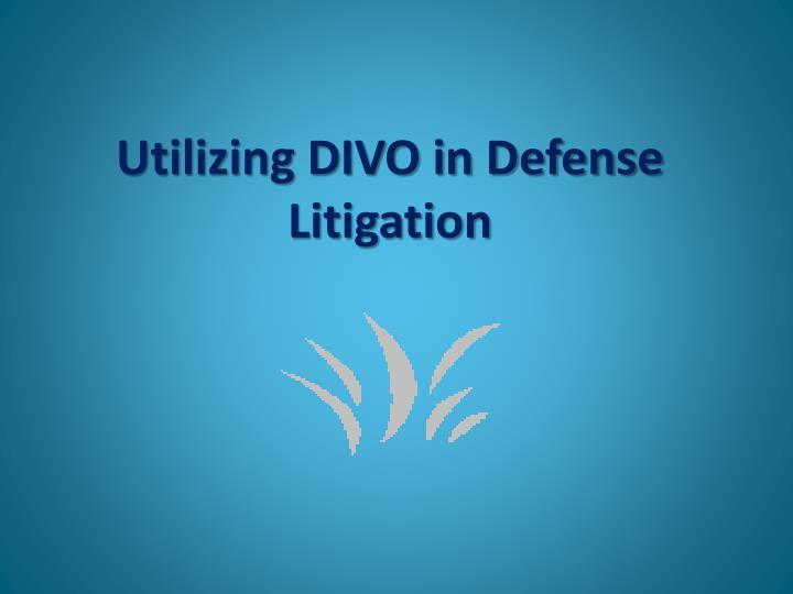 Utilizing DIVO in Defense Litigation