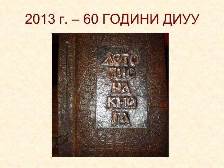 2013 г. – 60 ГОДИНИ ДИУУ