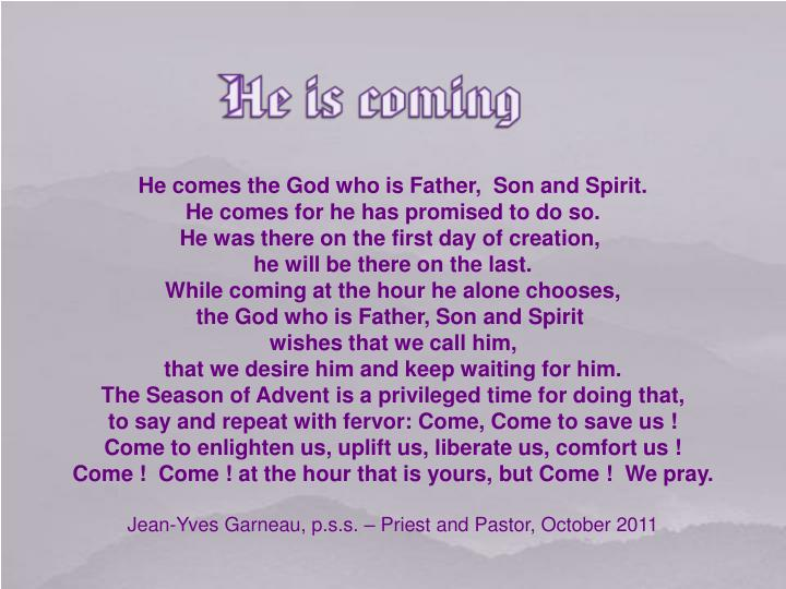 He comes the God who is Father,  Son and Spirit.