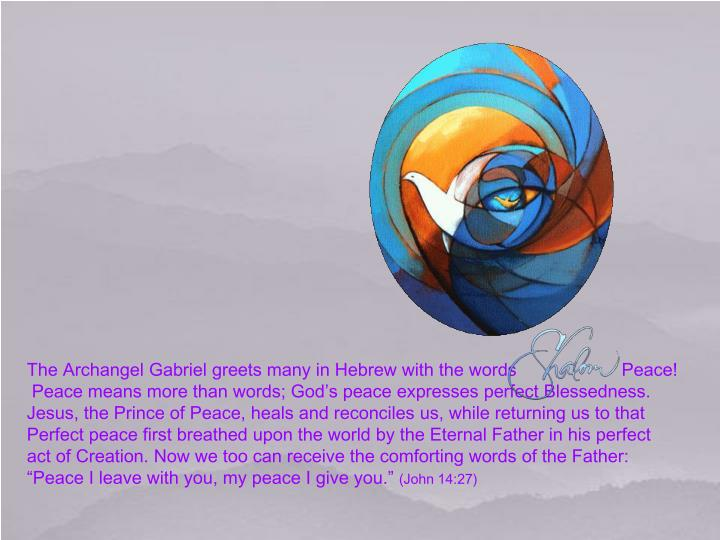 The Archangel Gabriel greets many in Hebrew with the words                     Peace!