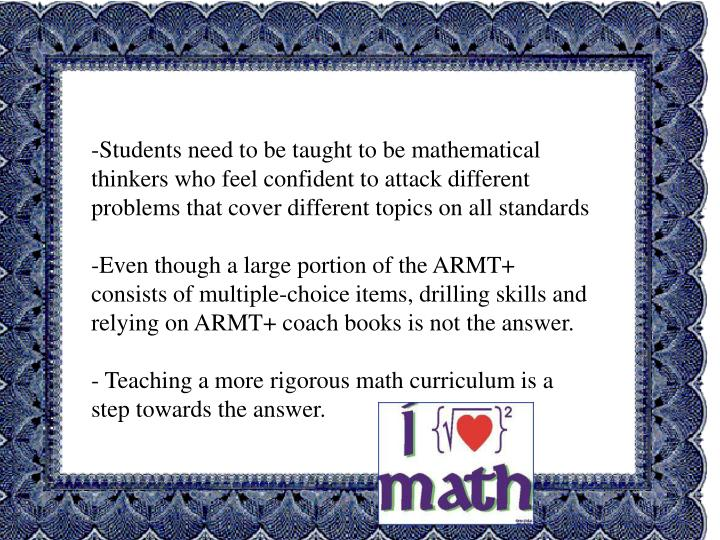 Students need to be taught to be mathematical thinkers who feel confident to attack different problems that cover different topics on all standards