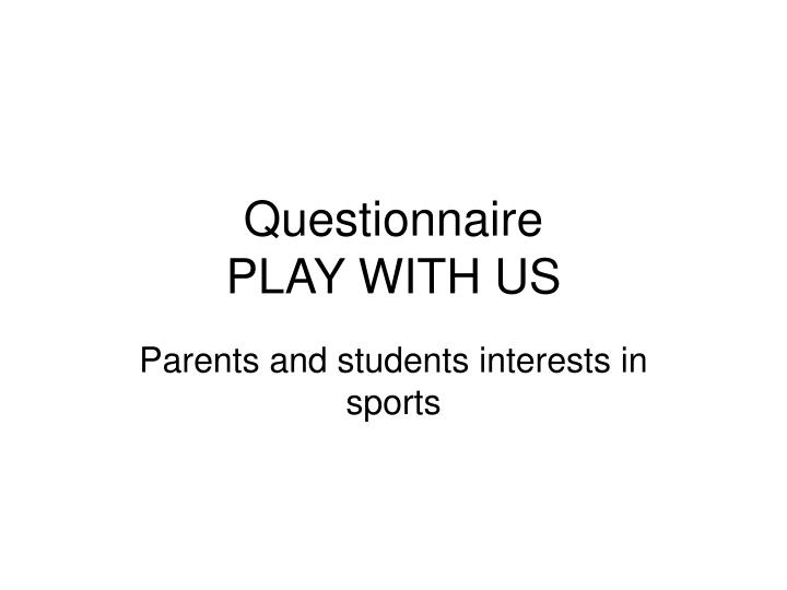 Questionnaire play with us