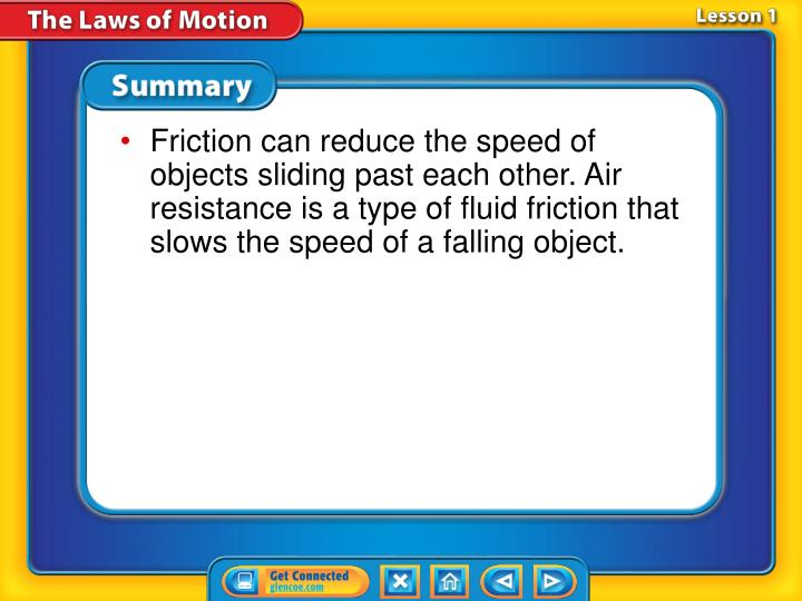Friction can reduce the speed of objects sliding past each other. Air resistance is a type of fluid friction that slows the speed of a falling object.