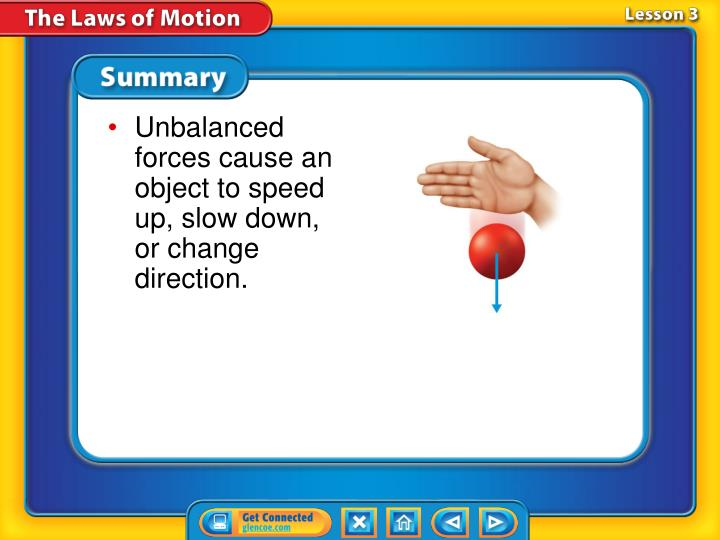 Unbalanced forces cause an object to speed up, slow down, or change direction.