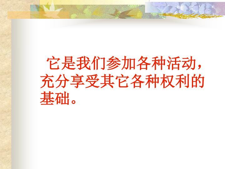它是我们参加各种活动,充分享受其它各种权利的基础。