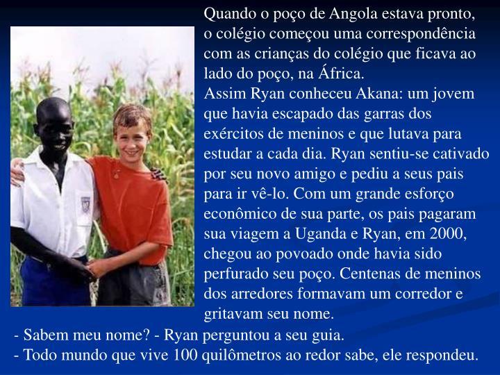 Quando o poo de Angola estava pronto,           o colgio comeou uma correspondncia com as crianas do colgio que ficava ao             lado do poo, na frica.