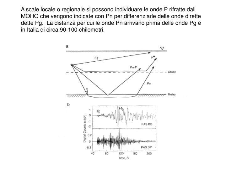 A scale locale o regionale si possono individuare le onde P rifratte dall MOHO che vengono indicate con Pn per differenziarle delle onde dirette dette Pg.  La distanza per cui le onde Pn arrivano prima delle onde Pg è in Italia di circa 90-100 chilometri.