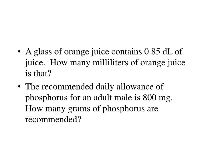 A glass of orange juice contains 0.85 dL of juice.  How many milliliters of orange juice is that?