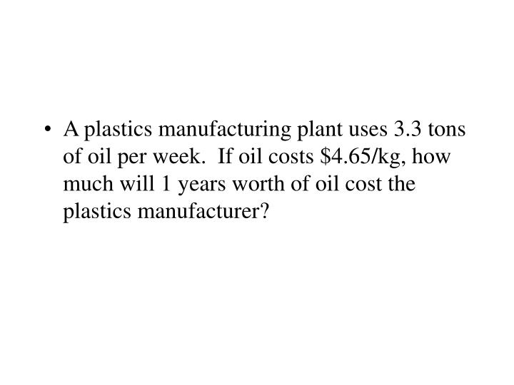 A plastics manufacturing plant uses 3.3 tons of oil per week.  If oil costs $4.65/kg, how much will 1 years worth of oil cost the plastics manufacturer?