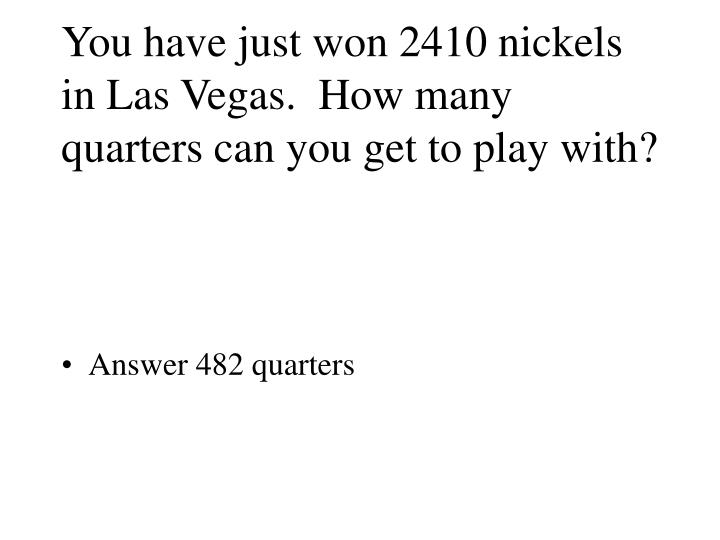 You have just won 2410 nickels in Las Vegas.  How many quarters can you get to play with?