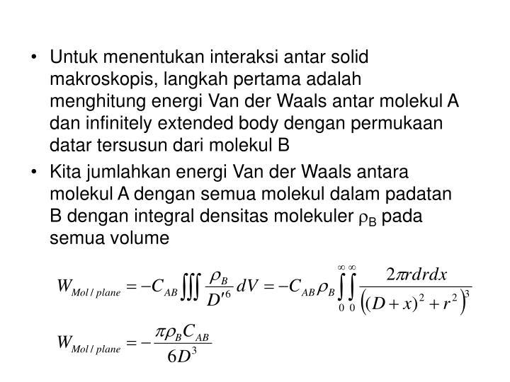 Untuk menentukan interaksi antar solid makroskopis, langkah pertama adalah menghitung energi Van der Waals antar molekul A dan infinitely extended body dengan permukaan datar tersusun dari molekul B