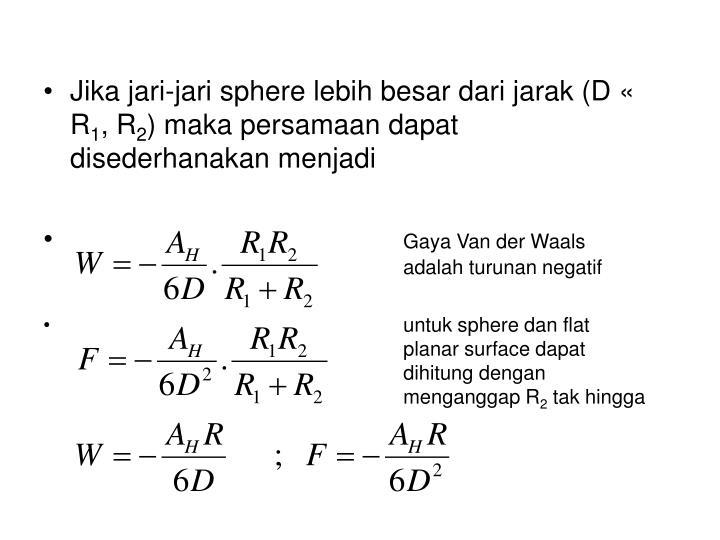Jika jari-jari sphere lebih besar dari jarak (D « R
