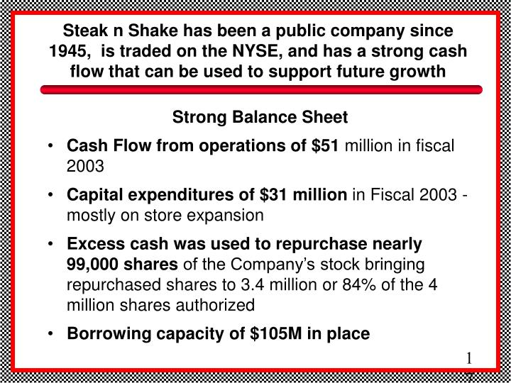 Steak n Shake has been a public company since 1945,  is traded on the NYSE, and has a strong cash flow that can be used to support future growth