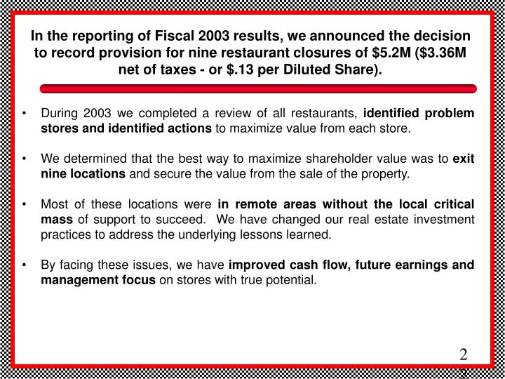 In the reporting of Fiscal 2003 results, we announced the decision to record provision for nine restaurant closures of $5.2M ($3.36M net of taxes - or $.13 per Diluted Share).