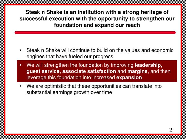 Steak n Shake is an institution with a strong heritage of successful execution with the opportunity to strengthen our foundation and expand our reach