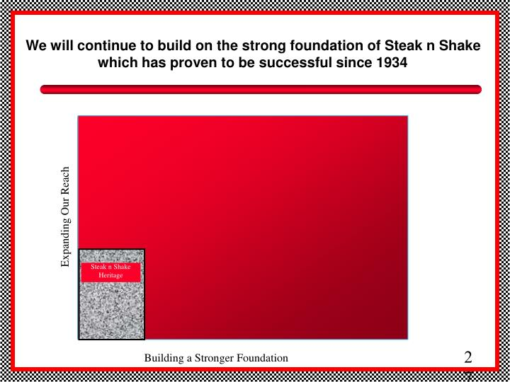 We will continue to build on the strong foundation of Steak n Shake which has proven to be successful since 1934