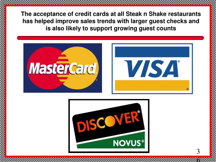The acceptance of credit cards at all Steak n Shake restaurants has helped improve sales trends with larger guest checks and is also likely to support growing guest counts