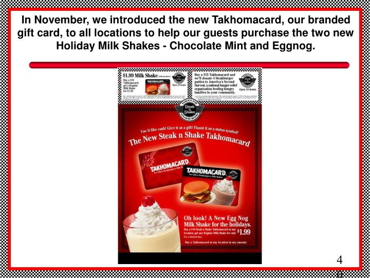 In November, we introduced the new Takhomacard, our branded gift card, to all locations to help our guests purchase the two new Holiday Milk Shakes - Chocolate Mint and Eggnog.