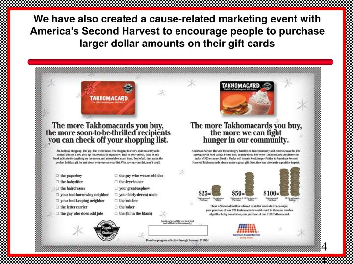 We have also created a cause-related marketing event with America's Second Harvest to encourage people to purchase larger dollar amounts on their gift cards