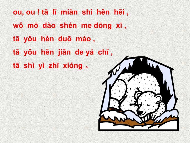 ou, ou ! tā  lǐ  miàn  shì  hěn  hēi ,
