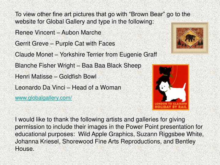 "To view other fine art pictures that go with ""Brown Bear"" go to the website for Global Gallery and type in the following:"