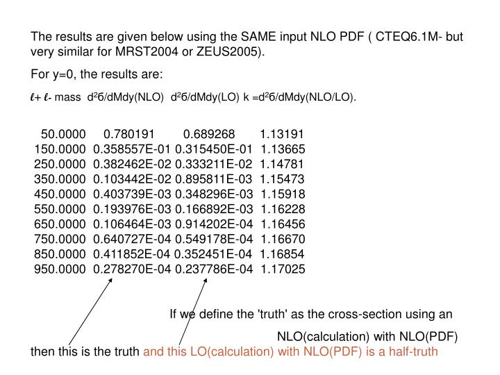 The results are given below using the SAME input NLO PDF ( CTEQ6.1M- but very similar for MRST2004 o...