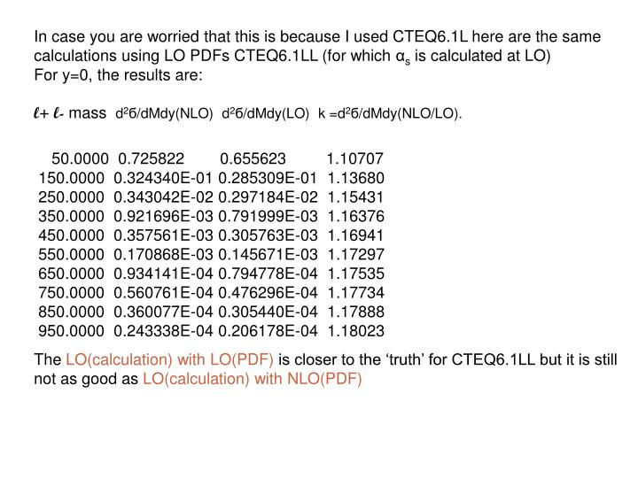 In case you are worried that this is because I used CTEQ6.1L here are the same calculations using LO PDFs CTEQ6.1LL (for which