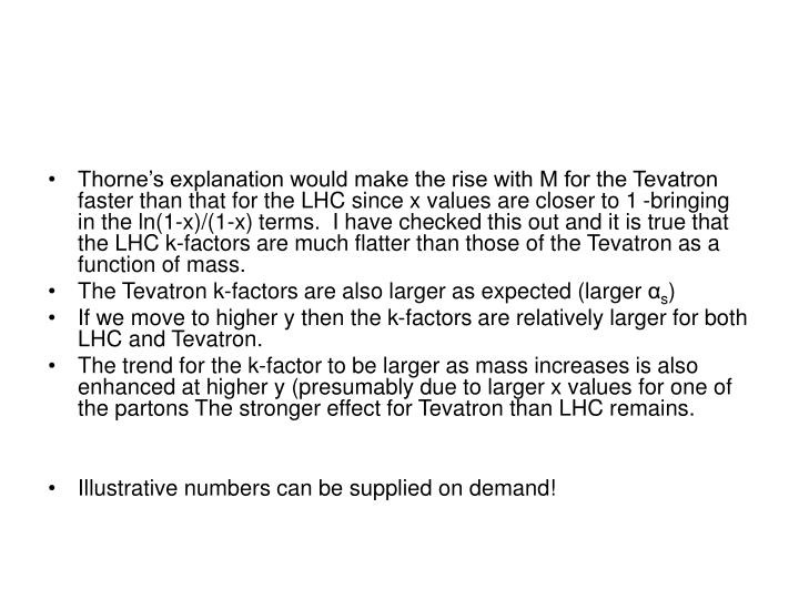 Thorne's explanation would make the rise with M for the Tevatron faster than that for the LHC since x values are closer to 1 -bringing in the ln(1-x)/(1-x) terms.  I have checked this out and it is true that the LHC k-factors are much flatter than those of the Tevatron as a function of mass.