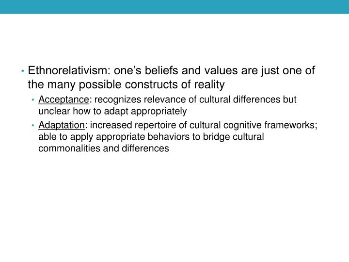 Ethnorelativism: one's beliefs and values are just one of the many possible constructs of reality