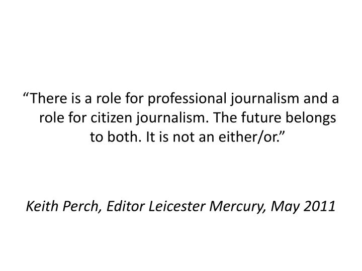 """There is a role for professional journalism and a role for citizen journalism. The future belongs..."