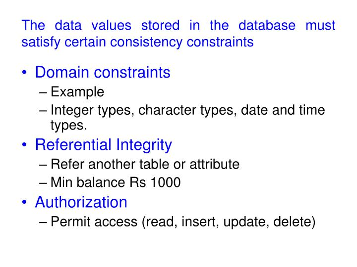 The data values stored in the database must satisfy certain consistency constraints